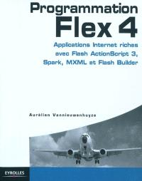 Programmation Flex 4 : applications Internet riches avec ActionScript 3, Spark et Flash Builder