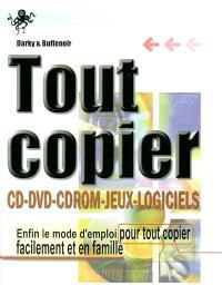 Tout copier : CD, DVD, CD-ROM, jeux, logiciels : enfin le mode d'emploi pour tout copier facilement et en famille