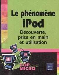 Le phénomène iPod : découverte, prise en main et utilisation
