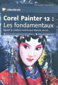 Corel Painter 12 : les fondamentaux : quand la création numérique devient un art
