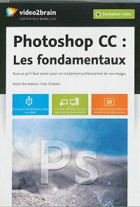 Photoshop CC : les fondamentaux : tout ce qu'il faut savoir pour un traitement professionnel de vos images