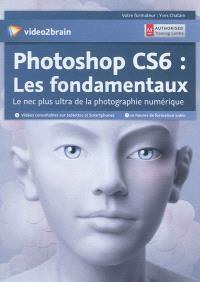 Photoshop CS6 : les fondamentaux : le nec plus ultra de la photographie numérique