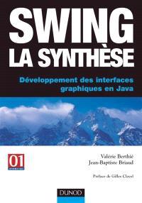 Swing la synthèse : développement des interfaces graphiques en Java