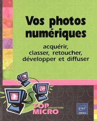 Vos photos numériques : acquérir, classer, retoucher, développer et diffuser