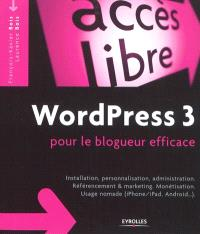 WordPress 3 pour le blogueur efficace : installation, personnalisation, administration, référencement & marketing, monétisation, usage nomade (iPhone-iPad, Android...)