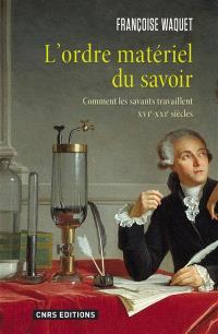 L'ordre matériel du savoir : comment les savants travaillent, XVIe–XXIe siècles