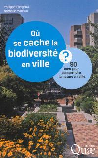 Où se cache la biodiversité en ville ? : 90 clés pour comprendre la nature en ville