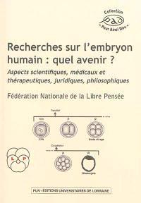 Recherches sur l'embryon humain : quel avenir ? : aspects scientifiques, médicaux et thérapeutiques, juridiques, philosophiques