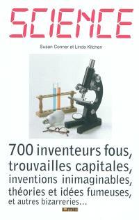 Science : 700 inventeurs fous, trouvailles capitales, inventions inimaginables, théories et idées fumeuses, et autres bizarreries...