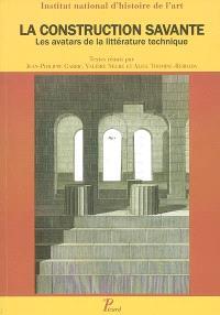 La construction savante : les avatars de la littérature technique : actes du colloque, mars 2005