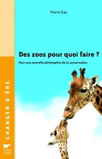 Des zoos pour quoi faire ? : pour une nouvelle philosophie de la conservation