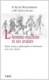 L'homme-machine et ses avatars : entre science, philosophie et littérature, XVIIe-XXIe siècles