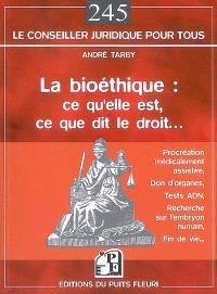 La bioéthique : ce qu'elle est, ce que dit le droit : procréation médicalement assistée, don d'organes, tests ADN, recherche sur embryon humain, fin de vie...