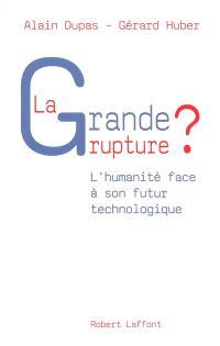 La grande rupture ? : l'humanité face à son futur technologique