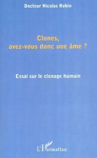 Clones, avez-vous donc une âme ? : essai sur le clonage humain