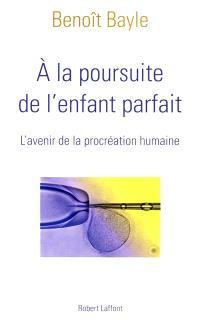 A la poursuite de l'enfant parfait : l'avenir de la procréation humaine