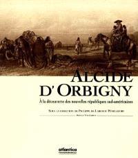 Alcide d'Orbigny 1802-1857 : à la découverte des nouvelles républiques sud-américaines