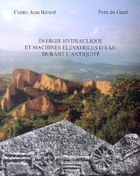 Energie hydraulique et machines élévatrices d'eau dans l'Antiquité : actes du colloque international, Vers-Pont-du-Gard, 20-22 septembre 2006