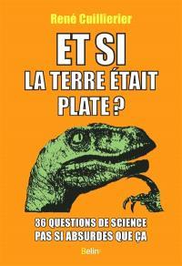 Et si la Terre était plate ? : 36 questions de science pas si absurdes que ça