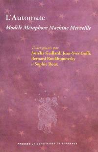 L'automate : modèle, métaphore, machine, merveille : actes du colloque international de Grenoble, 19-21 mars 2009, organisé dans le cadre du tricentenaire de la naissance de Jacques Vaucanson (Grenoble, 1709-Paris, 1782)