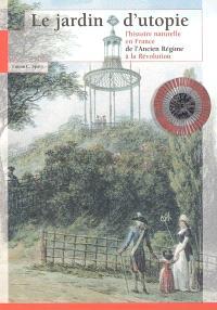 Le jardin d'utopie : l'histoire naturelle en France de l'Ancien Régime à la Révolution