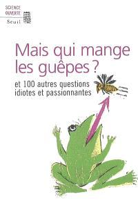 Mais qui mange les guêpes ? : et 100 autres questions idiotes et passionnantes