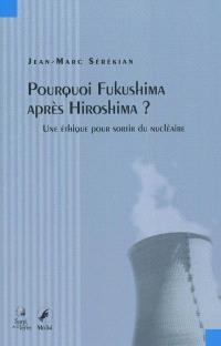 Pourquoi Fukushima après Hiroshima ? : une éthique pour sortir du nucléaire