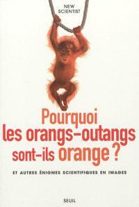 Pourquoi les orangs-outans sont-ils orange ? : et autres énigmes scientifiques en images
