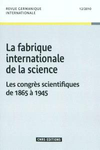 Revue germanique internationale. n° 12, La fabrique internationale de la science : les congrès scientifiques de 1865 à 1945
