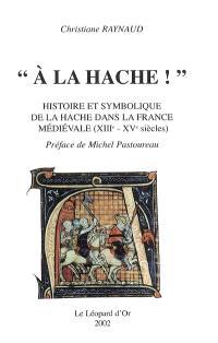 A la hache ! : histoire et symbolique de la hache dans la France médiévale (XIIIe-XVe siècles)