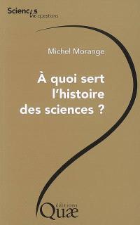A quoi sert l'histoire des sciences ? : conférence prononcée le 26 octobre 2006 lors de la journée Les chercheurs ont-ils besoin d'histoire ? organisée par le Centre de Paris à l'occasion des 60 ans de l'INRA