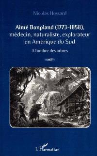 Aimé Bonpland, 1773-1858 : médecin, naturaliste, explorateur en Amérique du Sud : à l'ombre des arbres