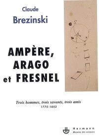 Ampère, Arago et Fresnel : trois hommes, trois savants, trois amis : 1775-1853