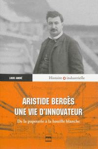 Aristide Bergès, une vie d'innovateur : de la papeterie à la houille blanche