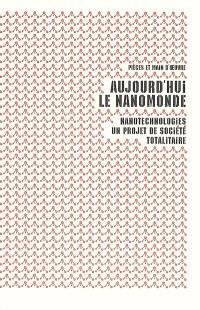 Aujourd'hui le nanomonde : nanotechnologies, un projet de société totalitaire