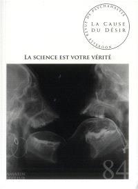 Cause du désir (La). n° 84, La science est votre vérité