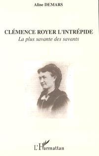 Clémence Royer l'intrépide : la plus savante des savants : autobiographie et commentaires