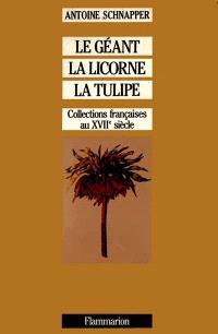 Collections et collectionneurs dans la France du XVIIe siècle. Volume 1, Le géant, la licorne et la tulipe : histoire et histoire naturelle