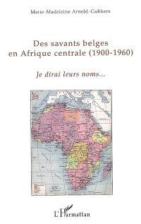 Des savants belges en Afrique centrale : 1900-1960 : je dirai leurs noms...