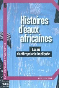 Histoires d'eaux africaines : essais d'anthropologie impliquée
