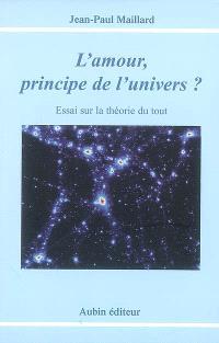 L'amour, principe de l'Univers ? : essai sur la théorie du tout