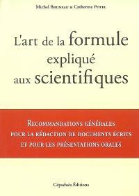 L'art de la formule expliqué aux scientifiques : recommandations générales pour la rédaction de documents écrits et pour les présentations orales