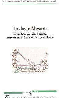 La juste mesure : quantifier, évaluer, mesurer, entre Orient et Occident : VIIIe-XVIIIe siècle