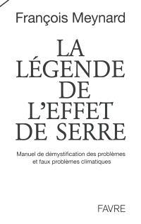 La légende de l'effet de serre : manuel de démystification des problèmes et faux problèmes climatiques