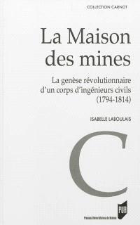 La Maison des mines : la genèse révolutionnaire d'un corps d'ingénieurs civils : 1794-1814