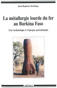 La métallurgie lourde du fer au Burkina Faso : une technologie à l'époque précoloniale