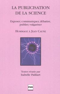 La publicisation de la science : exposer, communiquer, débattre, publier, vulgariser : hommage à Jean Caune