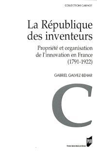 La République des inventeurs : propriété et organisation de l'innovation en France (1791-1922)