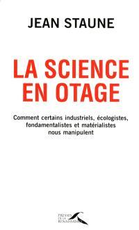 La science en otage : comment certains industriels, écologistes, fondamentalistes et matérialistes nous manipulent