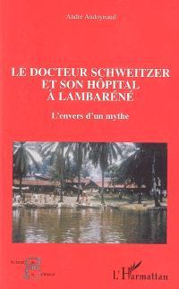 Le docteur Schweitzer et son hôpital à Lambaréné : l'envers d'un mythe